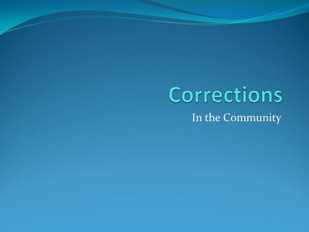In the Community. Community Corrections Continues after incarceration And it deals with split sentences.