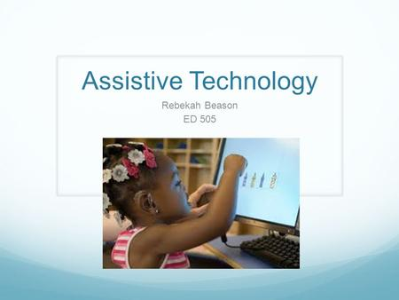 "Assistive Technology Rebekah Beason ED 505. Assistive Technology (AT) is defined as ""any item, piece of equipment, or product system, whether acquired."