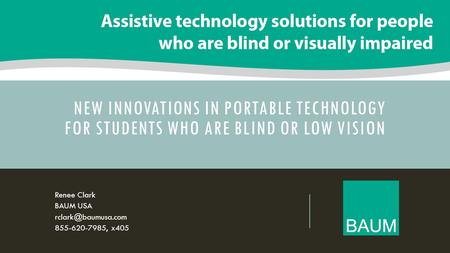 NEW INNOVATIONS IN PORTABLE TECHNOLOGY FOR STUDENTS WHO ARE BLIND OR LOW VISION Renee Clark BAUM USA 855-620-7985, x405.