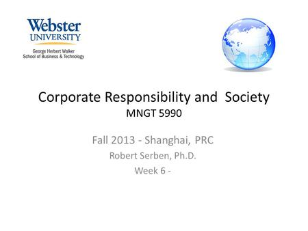 Corporate Responsibility and Society MNGT 5990 Fall 2013 - Shanghai, PRC Robert Serben, Ph.D. Week 6 -