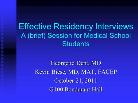Effective Residency Interviews A (brief) Session for Medical School Students Georgette Dent, MD Kevin Biese, MD, MAT, FACEP October 21, 2011 G100 Bondurant.
