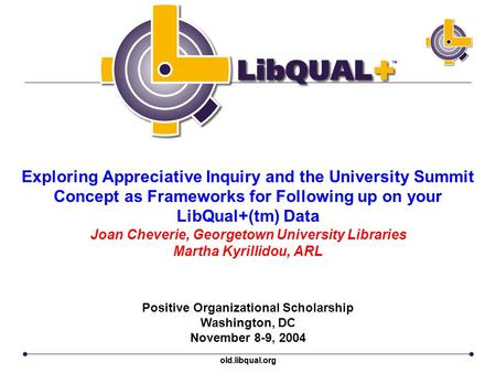 Old.libqual.org Exploring Appreciative Inquiry and the University Summit Concept as Frameworks for Following up on your LibQual+(tm) Data Joan Cheverie,