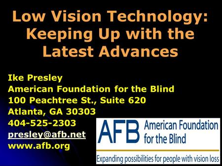 Low Vision Technology: Keeping Up with the Latest Advances Ike Presley American Foundation for the Blind 100 Peachtree St., Suite 620 Atlanta, GA 30303.