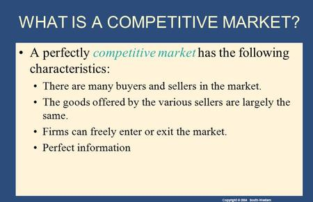 Copyright © 2004 South-Western WHAT IS A COMPETITIVE MARKET? A perfectly competitive market has the following characteristics: There are many buyers and.