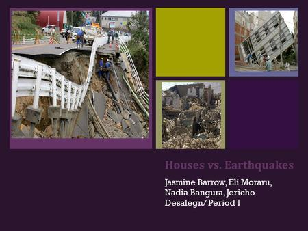 + Houses vs. Earthquakes Jasmine Barrow, Eli Moraru, Nadia Bangura, Jericho Desalegn/ Period 1.