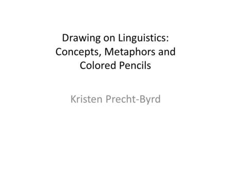 Drawing on Linguistics: Concepts, Metaphors and Colored Pencils Kristen Precht-Byrd.