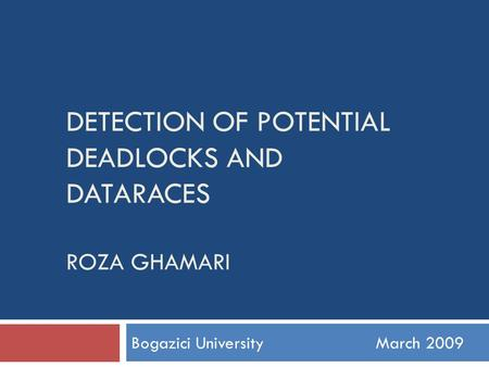 <strong>DETECTION</strong> OF POTENTIAL DEADLOCKS AND DATARACES ROZA GHAMARI Bogazici UniversityMarch 2009.