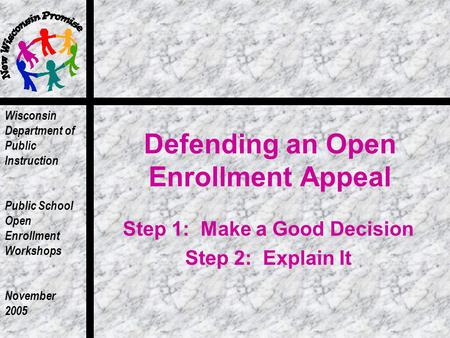 Wisconsin Department of Public Instruction Public School Open Enrollment Workshops November 2005 Defending an Open Enrollment Appeal Step 1: Make a Good.