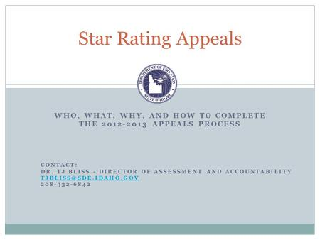 WHO, WHAT, WHY, AND HOW TO COMPLETE THE 2012-2013 APPEALS PROCESS Star Rating Appeals CONTACT: DR. TJ BLISS - DIRECTOR OF ASSESSMENT AND ACCOUNTABILITY.