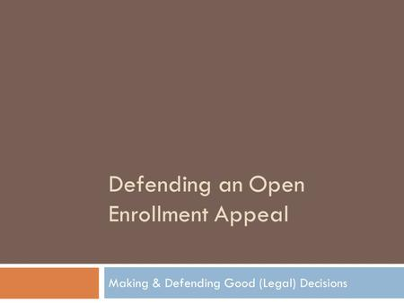 Defending an Open Enrollment Appeal Making & Defending Good (Legal) Decisions.