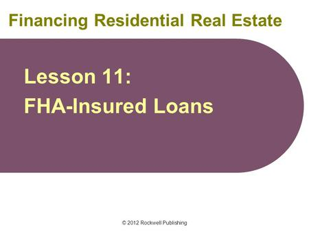 © 2012 Rockwell Publishing Financing Residential Real Estate Lesson 11: FHA-Insured Loans.