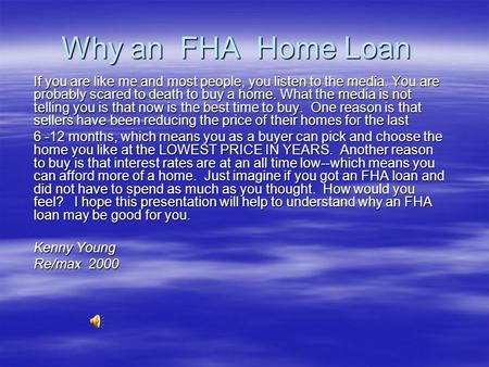 Why an FHA Home Loan If you are like me and most people, you listen to the media. You are probably scared to death to buy a home. What the media is not.