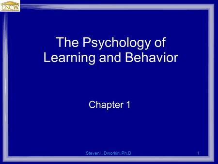 Steven I. Dworkin, Ph.D.1 The Psychology of Learning and Behavior Chapter 1.