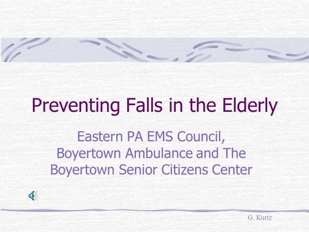 Preventing Falls in the Elderly Eastern PA EMS Council, Boyertown Ambulance and The Boyertown Senior Citizens Center G. Kurtz.