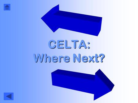 CELTA: Where Next?. How to use this… Click here to start (& start again) Click here to go back to the last slide Each page should give you a number of.