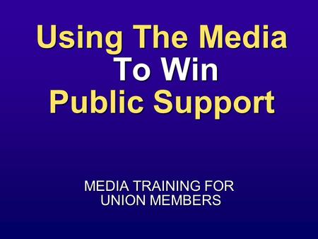 Using The Media To Win Public Support MEDIA TRAINING FOR UNION MEMBERS UNION MEMBERS.