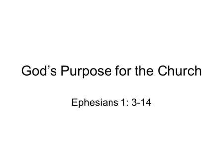 God's Purpose for the Church Ephesians 1: 3-14. the church is defined not by the culture but by the Scripture. That it is God who defines the church not.