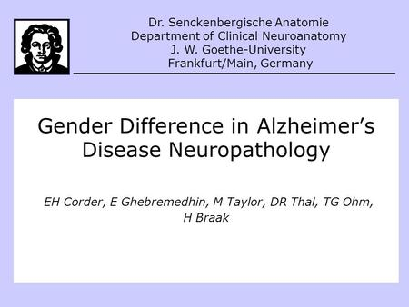 Gender Difference in Alzheimer's Disease Neuropathology EH Corder, E Ghebremedhin, M Taylor, DR Thal, TG Ohm, H Braak Dr. Senckenbergische Anatomie Department.