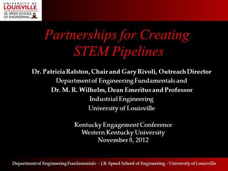 Department of Engineering Fundamentals – J.B. Speed School of Engineering – University of Louisville Partnerships for Creating STEM Pipelines Dr. Patricia.