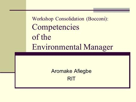 Workshop Consolidation (Bocconi): Competencies of the Environmental Manager Aromake Afiegbe RIT.