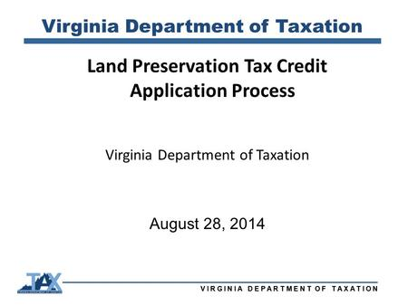 VIRGINIA DEPARTMENT OF TAXATION Virginia Department of Taxation Land Preservation Tax Credit Application Process Virginia Department of Taxation August.
