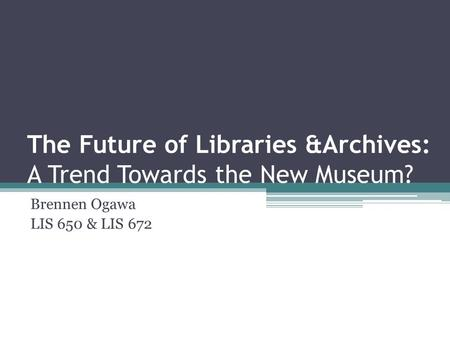 The Future of Libraries &Archives: A Trend Towards the New Museum? Brennen Ogawa LIS 650 & LIS 672.