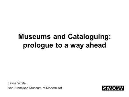 Museums and Cataloguing: prologue to a way ahead Layna White San Francisco Museum of Modern Art.