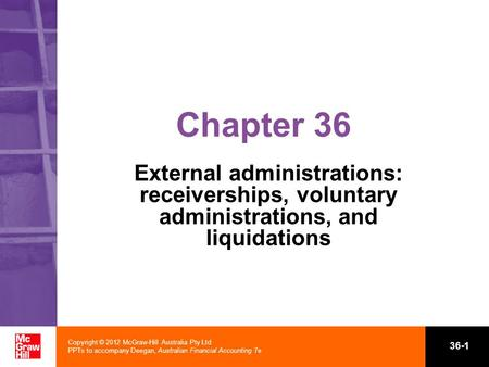 Copyright © 2012 McGraw-Hill Australia Pty Ltd PPTs to accompany Deegan, Australian Financial Accounting 7e 36-1 Chapter 36 External administrations: receiverships,