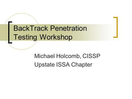 BackTrack Penetration Testing Workshop Michael Holcomb, CISSP Upstate ISSA Chapter.