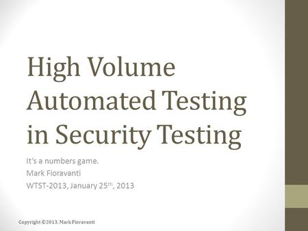 Copyright ©2013, Mark Fioravanti High Volume Automated Testing in Security Testing It's a numbers game. Mark Fioravanti WTST-2013, January 25 th, 2013.
