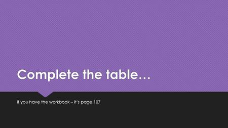 Complete the table… If you have the workbook – it's page 107.