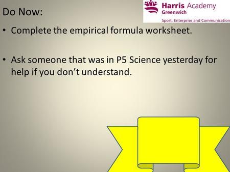Do Now: Complete the empirical formula worksheet. Ask someone that was in P5 Science yesterday for help if you don't understand.