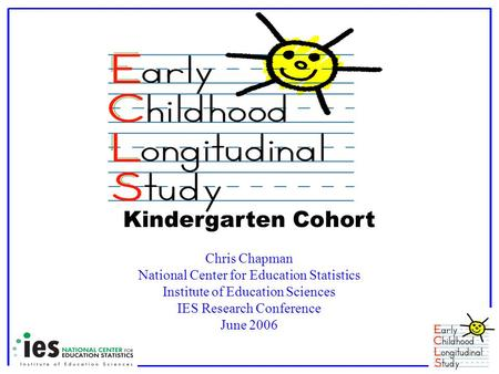 Kindergarten Cohort Chris Chapman National Center for Education Statistics Institute of Education Sciences IES Research Conference June 2006.
