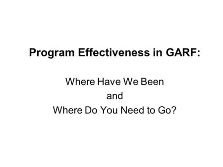 Program Effectiveness in GARF: Where Have We Been and Where Do You Need to Go?