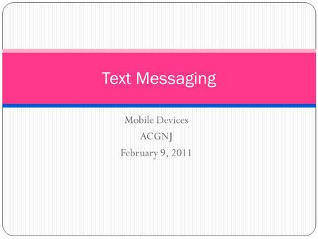 Mobile Devices ACGNJ February 9, 2011 Text Messaging.