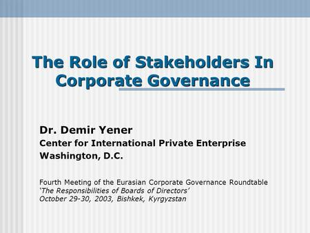 The Role of Stakeholders In Corporate Governance Dr. Demir Yener Center for International Private Enterprise Washington, D.C. Fourth Meeting of the Eurasian.