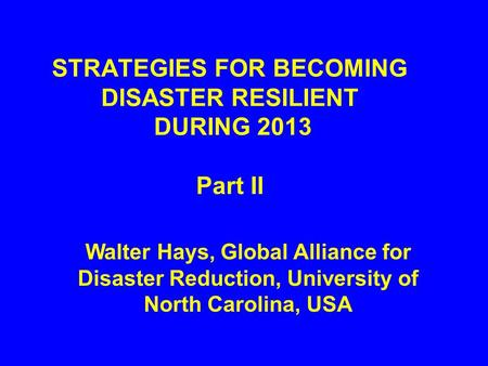 STRATEGIES FOR BECOMING DISASTER RESILIENT DURING 2013 Part II Walter Hays, Global Alliance for Disaster Reduction, University of North Carolina, USA.