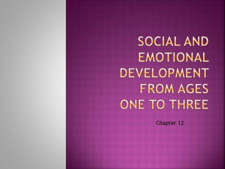 Chapter 12. Describe patterns of emotional development from ages one to three Identify common emotions of young children and the changing ways they express.
