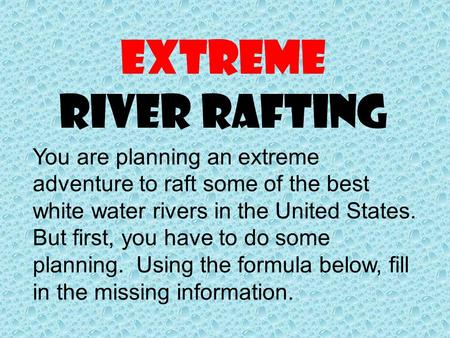 Extreme River Rafting You are planning an extreme adventure to raft some of the best white water rivers in the United States. But first, you have to do.