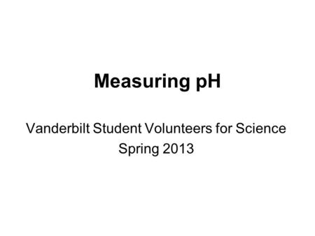Measuring pH Vanderbilt Student Volunteers for Science Spring 2013.