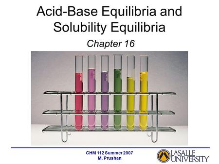 CHM 112 Summer 2007 M. Prushan Acid-Base Equilibria and Solubility Equilibria Chapter 16.