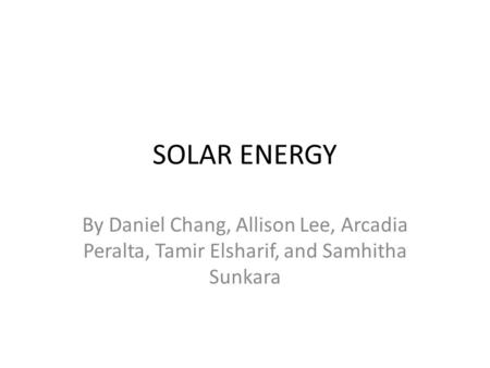 <strong>SOLAR</strong> <strong>ENERGY</strong> By Daniel Chang, Allison Lee, Arcadia Peralta, Tamir Elsharif, and Samhitha Sunkara.