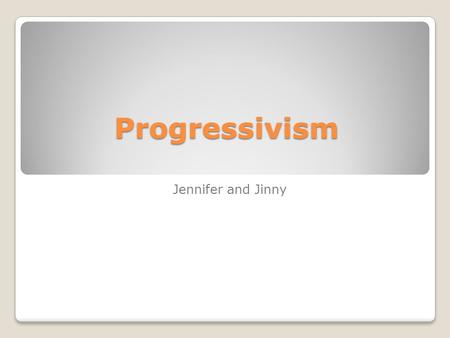 Progressivism Jennifer and Jinny.  v=opXKmwg8VQM  v=opXKmwg8VQM An introduction to progressivism.