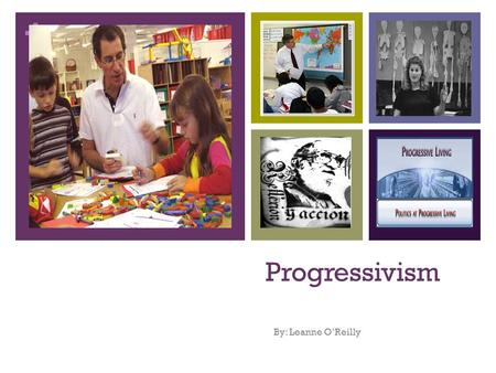 + Progressivism By: Leanne O'Reilly. + WHAT IS PROGRESSIVISM? Progressivism arose from the vast changes of Industrialization Child centered Education.