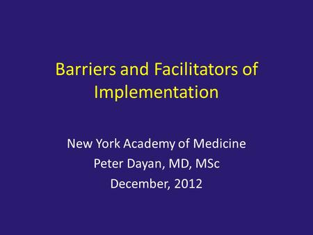 Barriers and Facilitators of Implementation New York Academy of Medicine Peter Dayan, MD, MSc December, 2012.