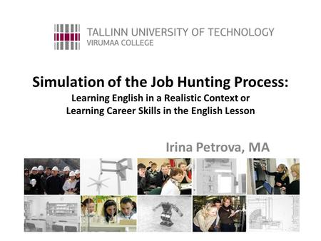 Simulation of the Job Hunting Process: Learning English in a Realistic Context or Learning Career Skills in the English Lesson Irina Petrova, MA.