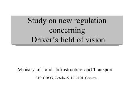 Study on new regulation concerning Driver's field of vision Ministry of Land, Infrastructure and Transport 81th GRSG, October 9-12, 2001, Geneva.