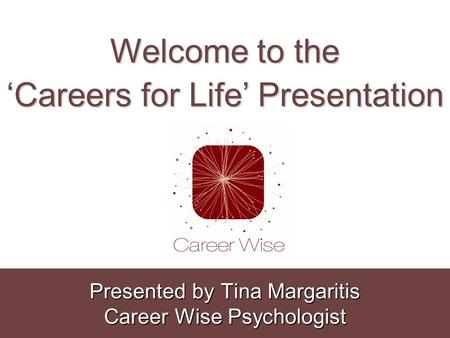 Welcome to the 'Careers for Life' Presentation Presented by Tina Margaritis Career Wise Psychologist.