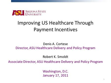 Improving US Healthcare Through Payment Incentives Denis A. Cortese Director, ASU Healthcare Delivery and Policy Program Robert K. Smoldt Associate Director,