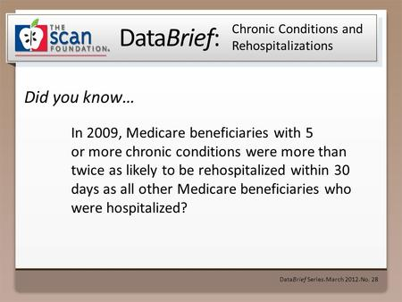 DataBrief: Did you know… DataBrief Series ● March 2012 ● No. 28 Chronic Conditions and Rehospitalizations In 2009, Medicare beneficiaries with 5 or more.